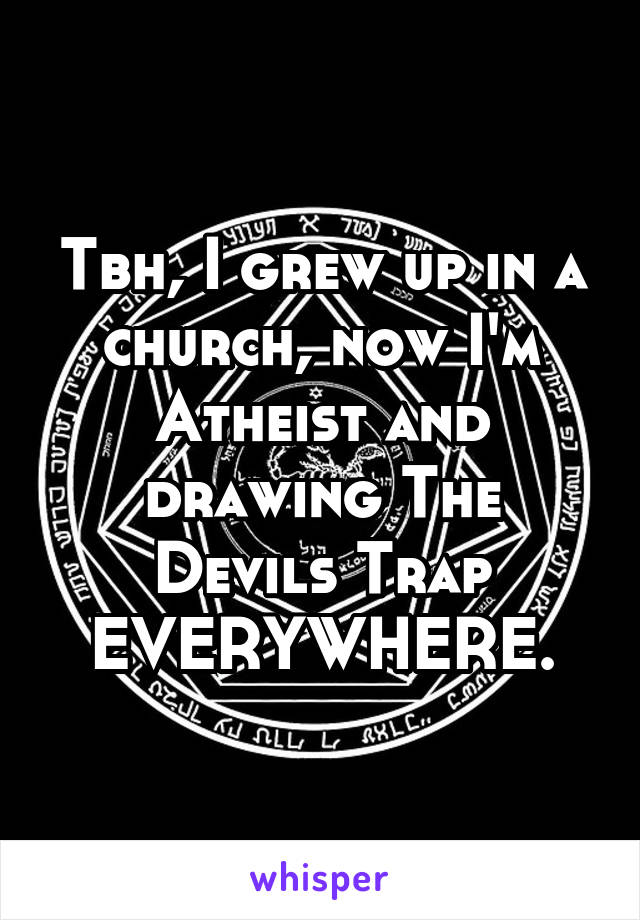Tbh, I grew up in a church, now I'm Atheist and drawing The Devils Trap EVERYWHERE.