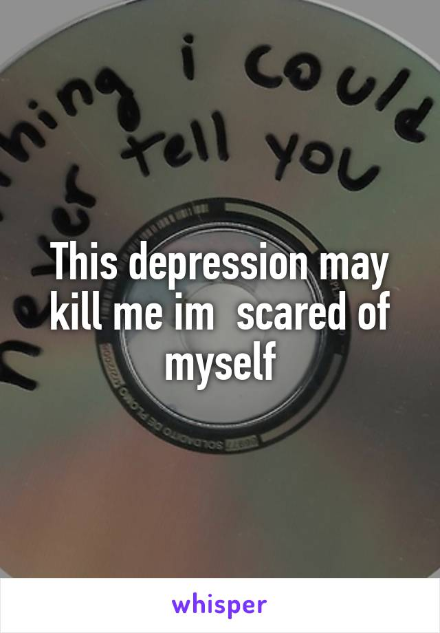 This depression may kill me im  scared of myself