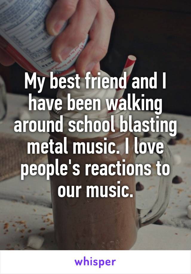 My best friend and I have been walking around school blasting metal music. I love people's reactions to our music.