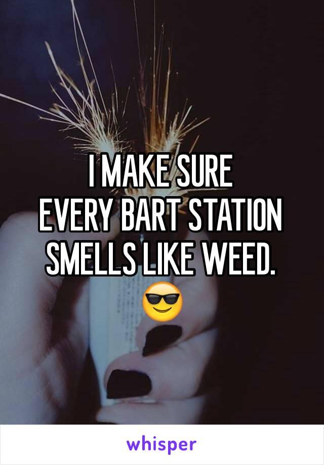 I MAKE SURE  EVERY BART STATION SMELLS LIKE WEED.  😎
