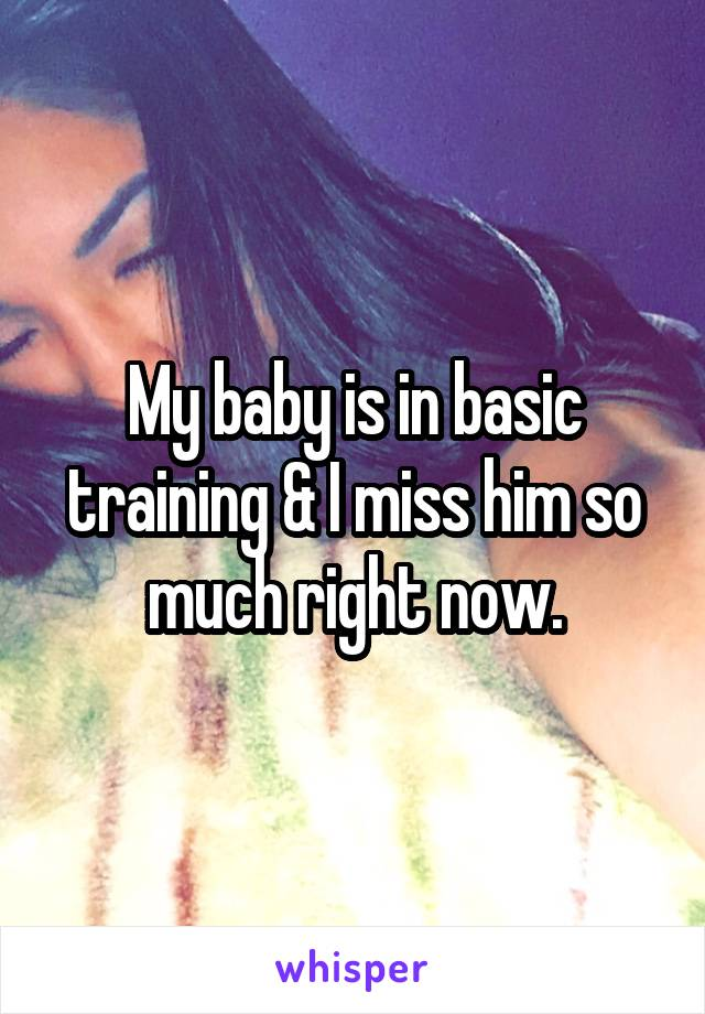 My baby is in basic training & I miss him so much right now.