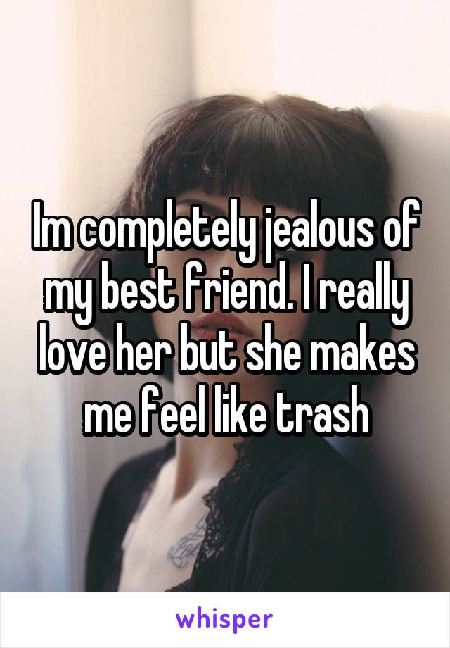 Im completely jealous of my best friend. I really love her but she makes me feel like trash