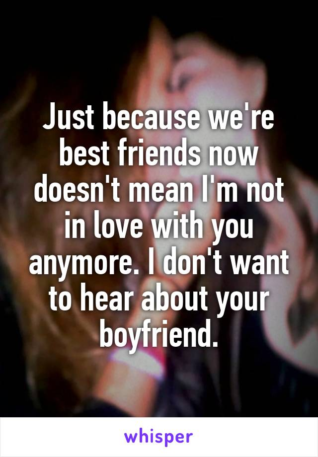 Just because we're best friends now doesn't mean I'm not in love with you anymore. I don't want to hear about your boyfriend.