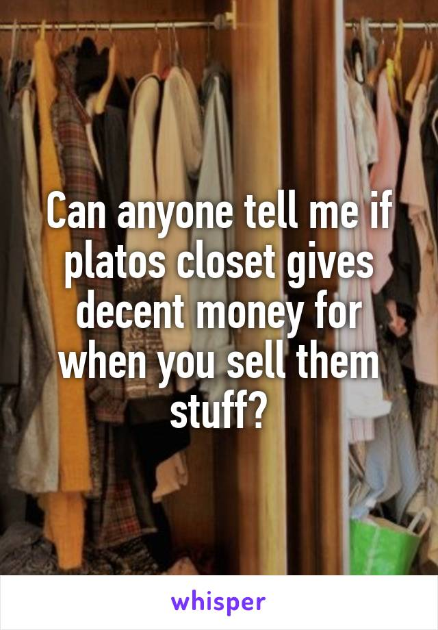 Can anyone tell me if platos closet gives decent money for when you sell them stuff?