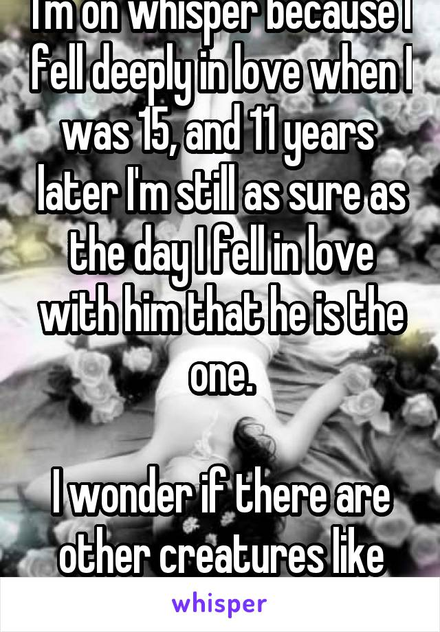 I'm on whisper because I fell deeply in love when I was 15, and 11 years  later I'm still as sure as the day I fell in love with him that he is the one.  I wonder if there are other creatures like me.