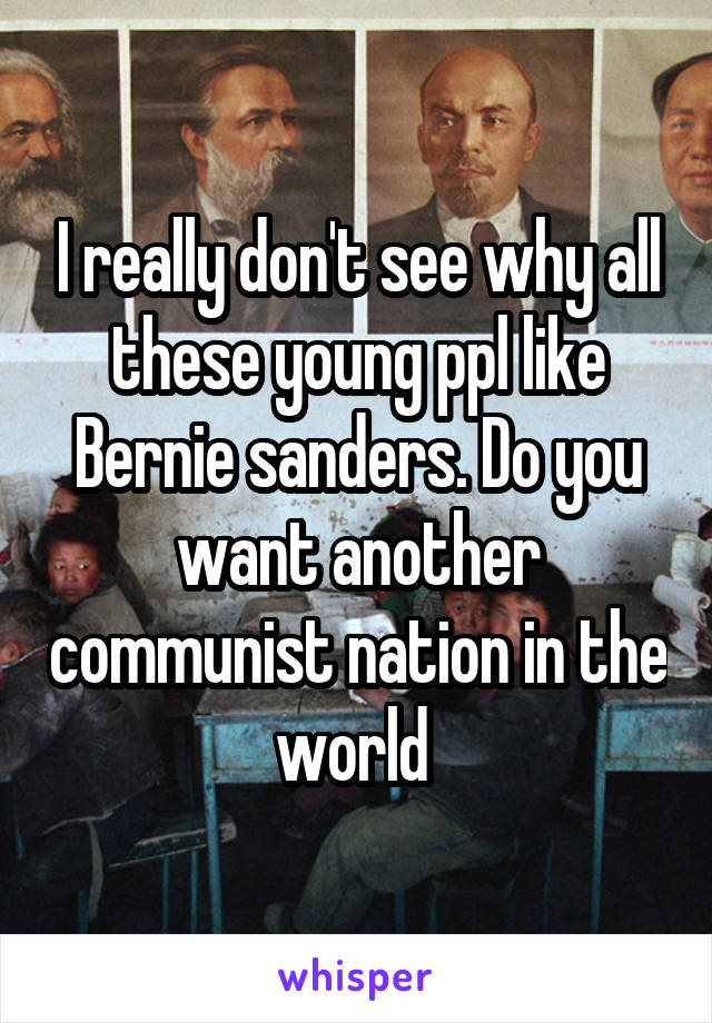 I really don't see why all these young ppl like Bernie sanders. Do you want another communist nation in the world