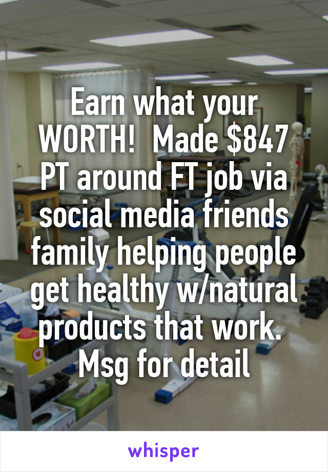Earn what your WORTH!  Made $847 PT around FT job via social media friends family helping people get healthy w/natural products that work.  Msg for detail