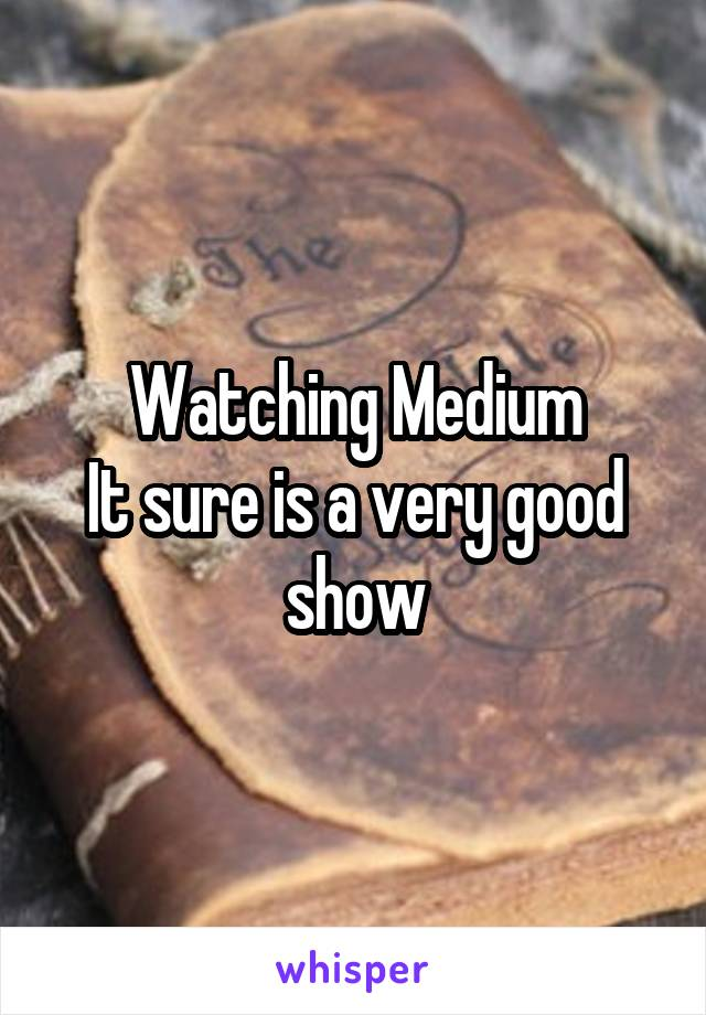 Watching Medium It sure is a very good show