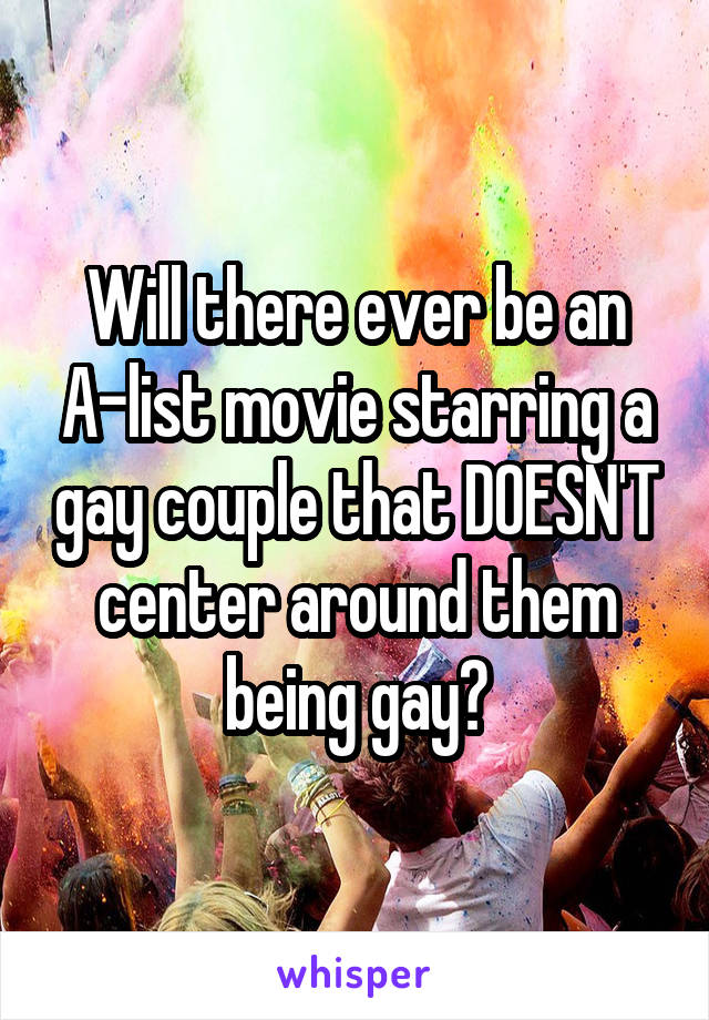 Will there ever be an A-list movie starring a gay couple that DOESN'T center around them being gay?