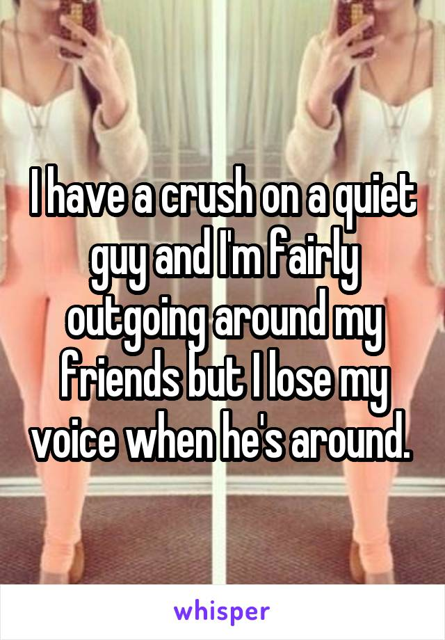 I have a crush on a quiet guy and I'm fairly outgoing around my friends but I lose my voice when he's around.