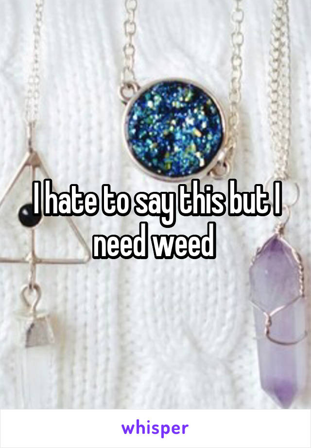 I hate to say this but I need weed
