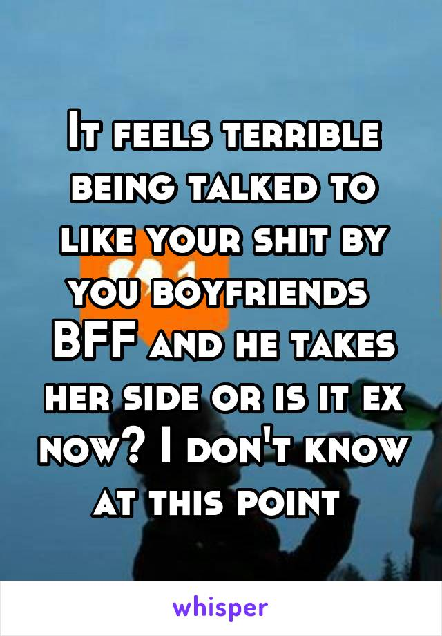 It feels terrible being talked to like your shit by you boyfriends  BFF and he takes her side or is it ex now? I don't know at this point
