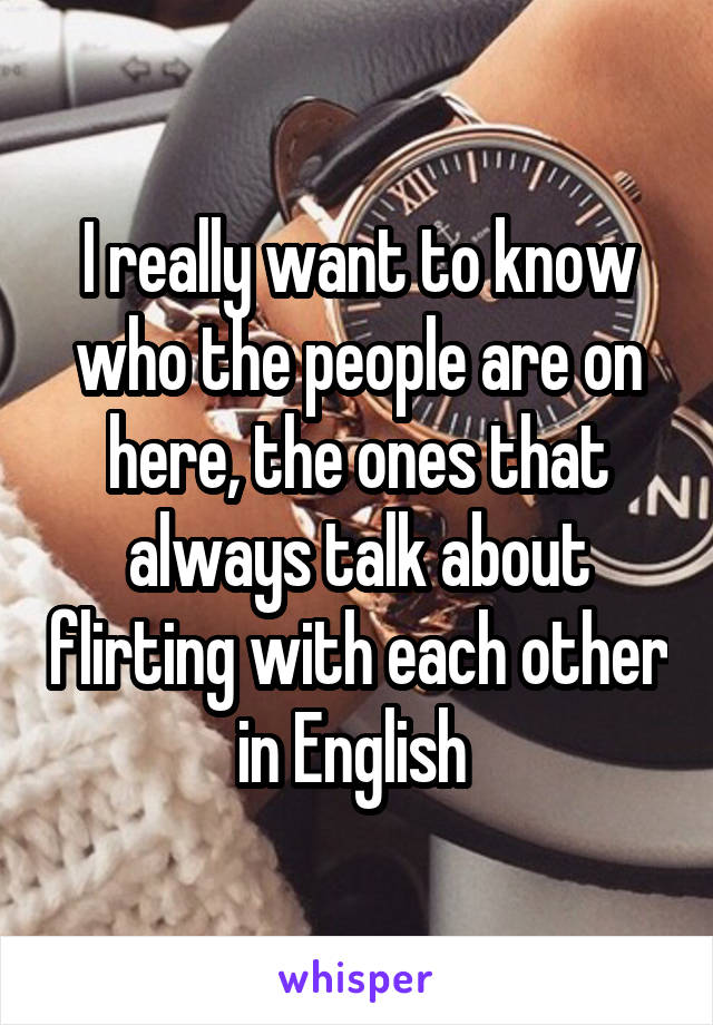 I really want to know who the people are on here, the ones that always talk about flirting with each other in English