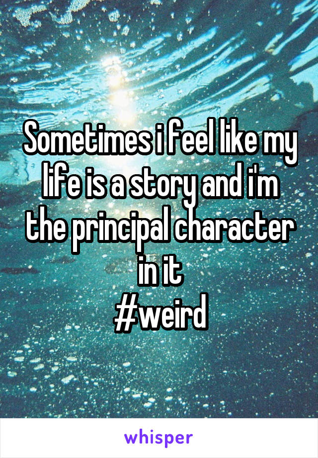 Sometimes i feel like my life is a story and i'm the principal character in it #weird