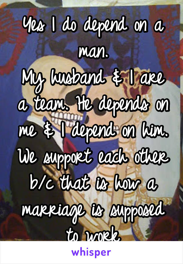 Yes I do depend on a man. My husband & I are a team. He depends on me & I depend on him. We support each other b/c that is how a marriage is supposed to work