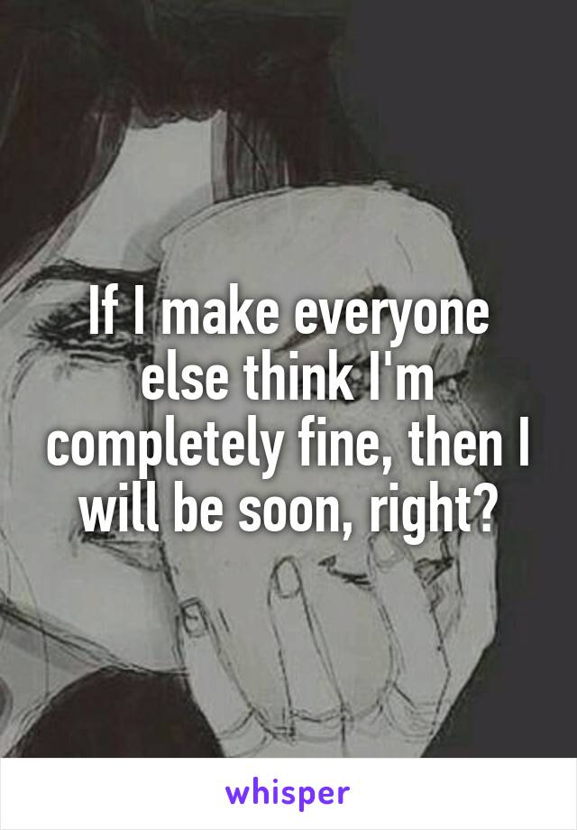 If I make everyone else think I'm completely fine, then I will be soon, right?