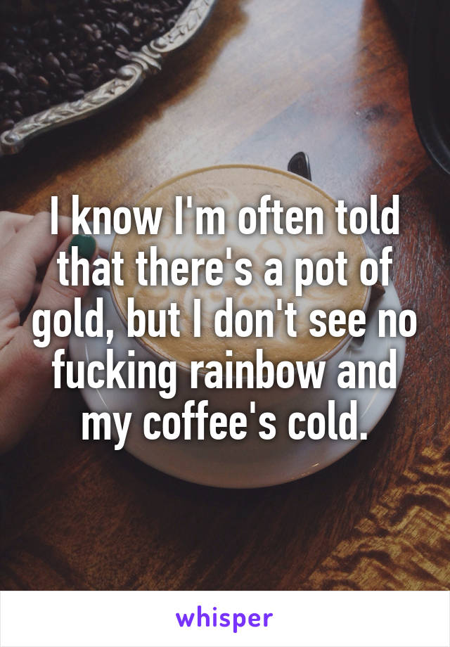 I know I'm often told that there's a pot of gold, but I don't see no fucking rainbow and my coffee's cold.