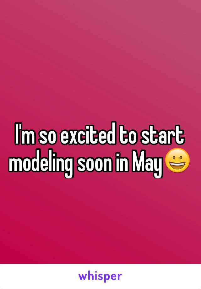 I'm so excited to start modeling soon in May😀