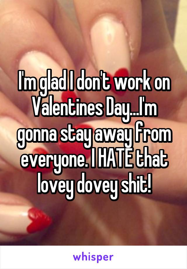 I'm glad I don't work on Valentines Day...I'm gonna stay away from everyone. I HATE that lovey dovey shit!