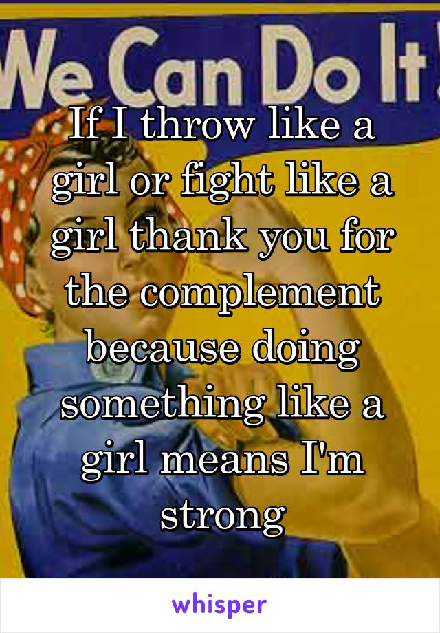 If I throw like a girl or fight like a girl thank you for the complement because doing something like a girl means I'm strong