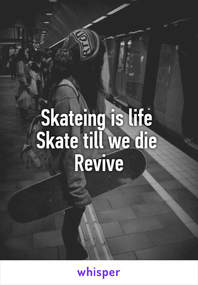 Skateing is life  Skate till we die  Revive
