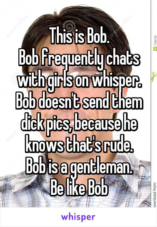This is Bob. Bob frequently chats with girls on whisper. Bob doesn't send them dick pics, because he knows that's rude. Bob is a gentleman. Be like Bob