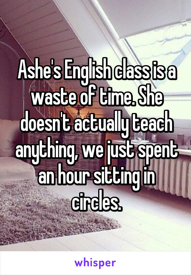 Ashe's English class is a waste of time. She doesn't actually teach anything, we just spent an hour sitting in circles.