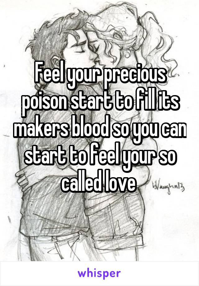Feel your precious poison start to fill its makers blood so you can start to feel your so called love