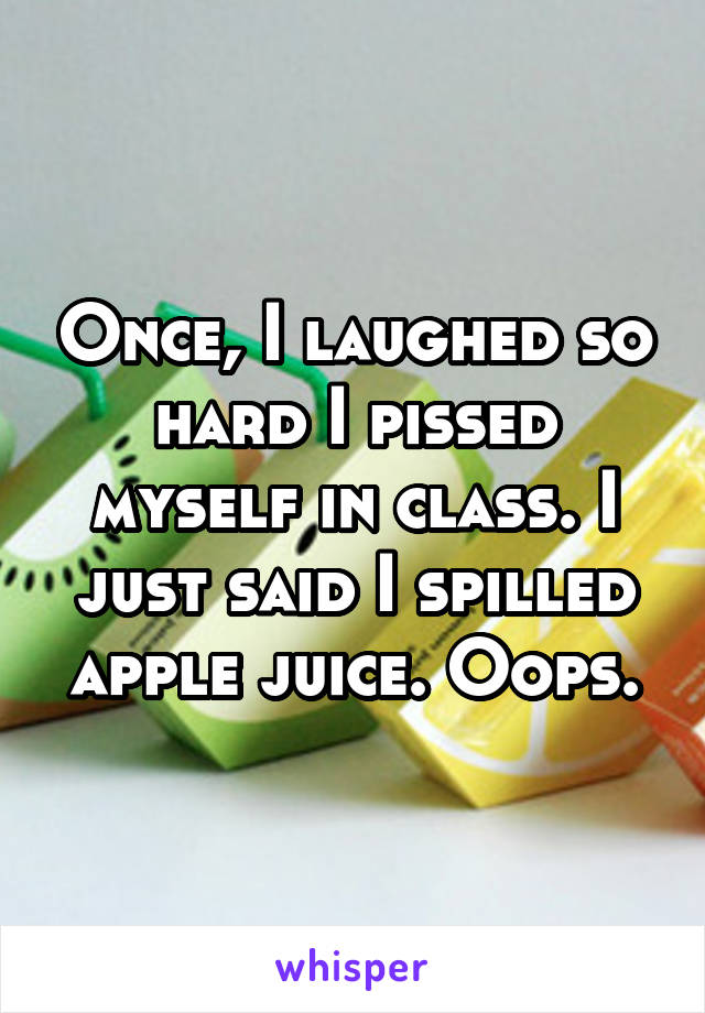 Once, I laughed so hard I pissed myself in class. I just said I spilled apple juice. Oops.