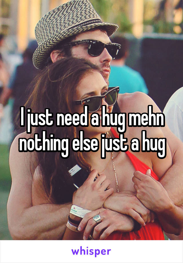 I just need a hug mehn nothing else just a hug