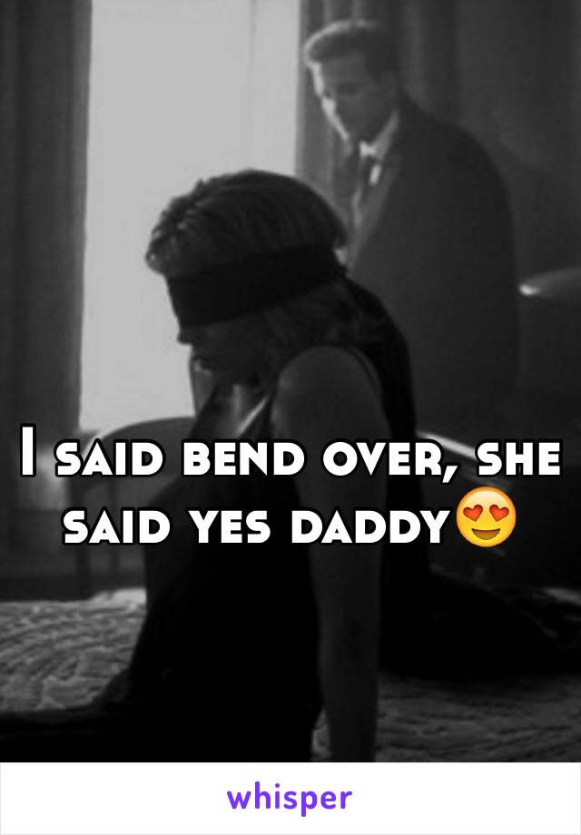 I said bend over, she said yes daddy😍