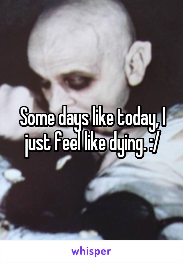 Some days like today, I just feel like dying. :/