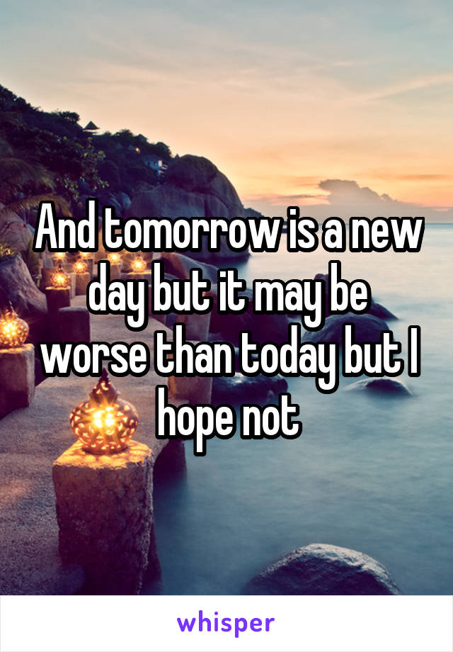 And tomorrow is a new day but it may be worse than today but I hope not