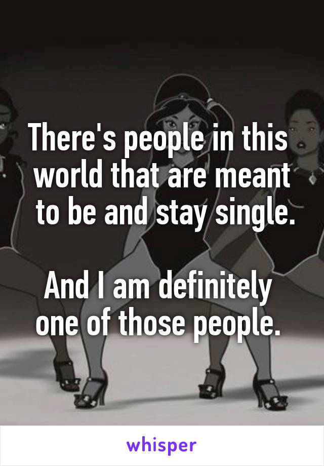 There's people in this  world that are meant  to be and stay single.  And I am definitely  one of those people.