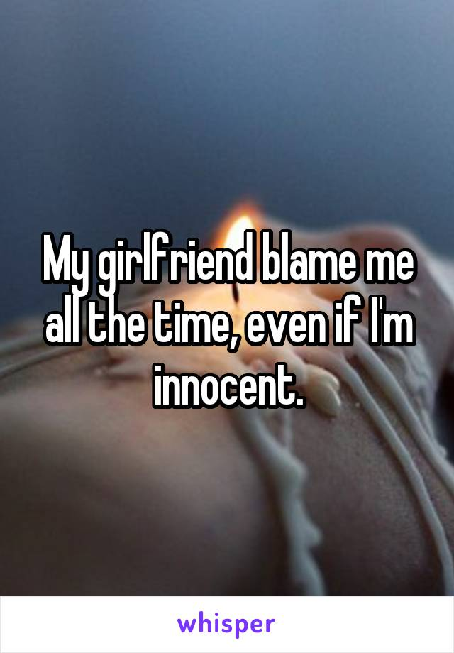 My girlfriend blame me all the time, even if I'm innocent.