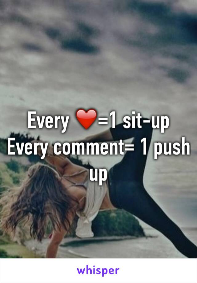 Every ❤️=1 sit-up  Every comment= 1 push up