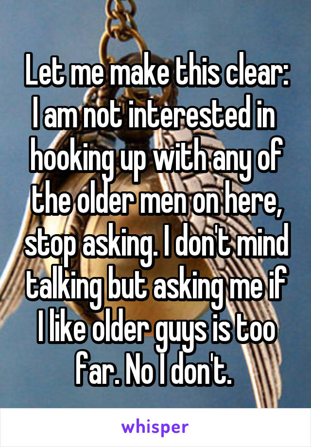 Let me make this clear: I am not interested in  hooking up with any of the older men on here, stop asking. I don't mind talking but asking me if I like older guys is too far. No I don't.