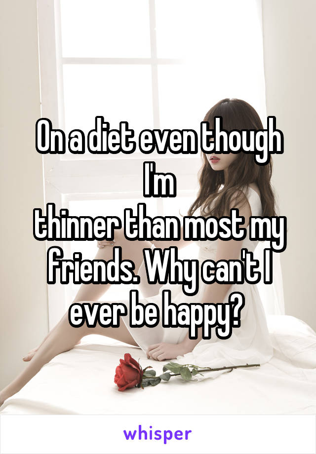 On a diet even though I'm thinner than most my friends. Why can't I ever be happy?