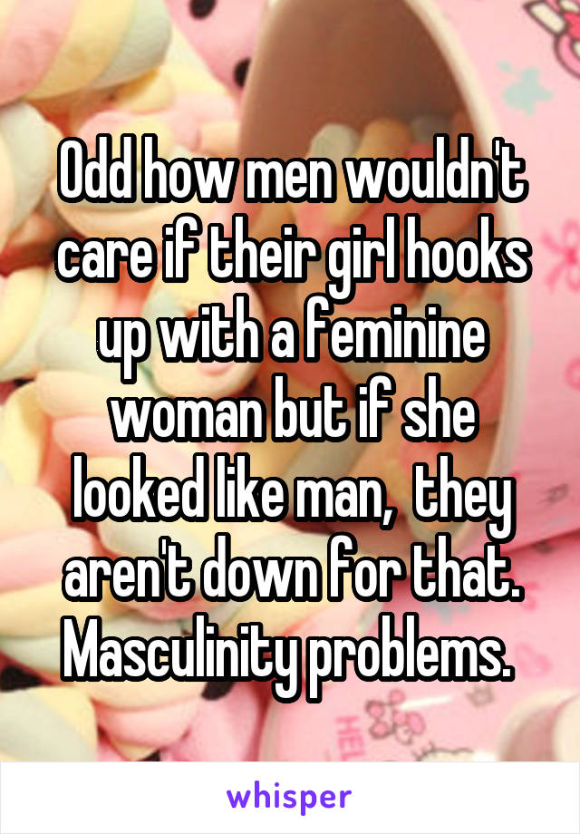 Odd how men wouldn't care if their girl hooks up with a feminine woman but if she looked like man,  they aren't down for that. Masculinity problems.