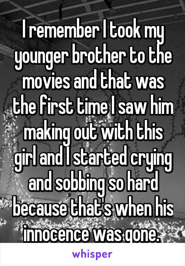 I remember I took my younger brother to the movies and that was the first time I saw him making out with this girl and I started crying and sobbing so hard because that's when his innocence was gone.