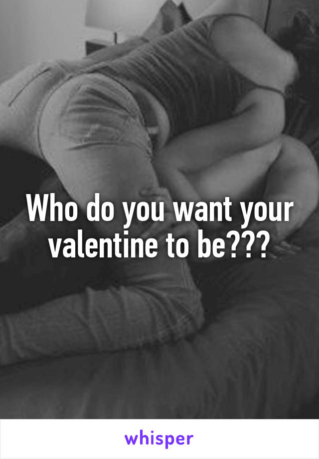 Who do you want your valentine to be???