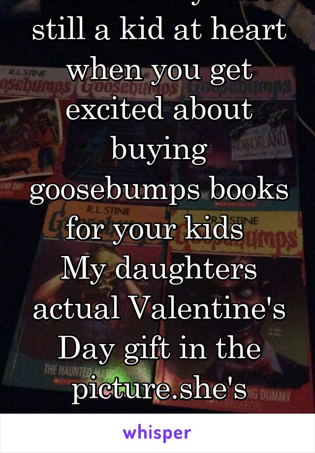 You know you're still a kid at heart when you get excited about buying goosebumps books for your kids  My daughters actual Valentine's Day gift in the picture.she's taking after her mother