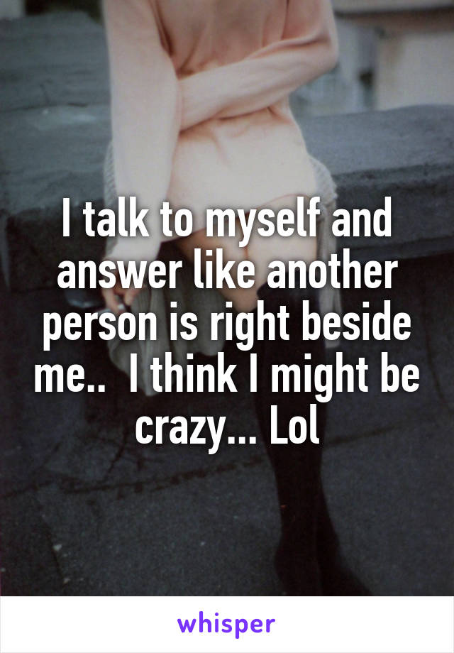 I talk to myself and answer like another person is right beside me..  I think I might be crazy... Lol