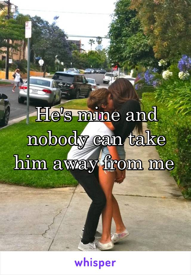 He's mine and nobody can take him away from me