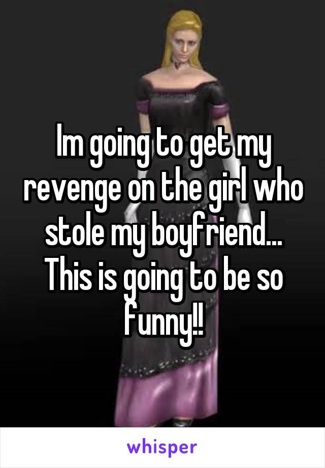 Im going to get my revenge on the girl who stole my boyfriend... This is going to be so funny!!
