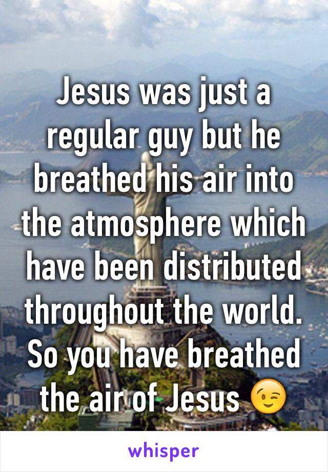 Jesus was just a regular guy but he breathed his air into the atmosphere which have been distributed throughout the world. So you have breathed the air of Jesus 😉