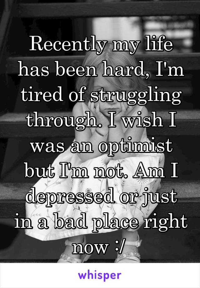 Recently my life has been hard, I'm tired of struggling through. I wish I was an optimist but I'm not. Am I depressed or just in a bad place right now :/