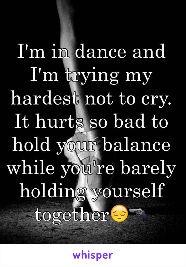 I'm in dance and I'm trying my hardest not to cry. It hurts so bad to hold your balance while you're barely holding yourself together😔🔫