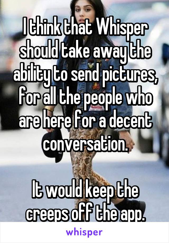 I think that Whisper should take away the ability to send pictures, for all the people who are here for a decent conversation.  It would keep the creeps off the app.
