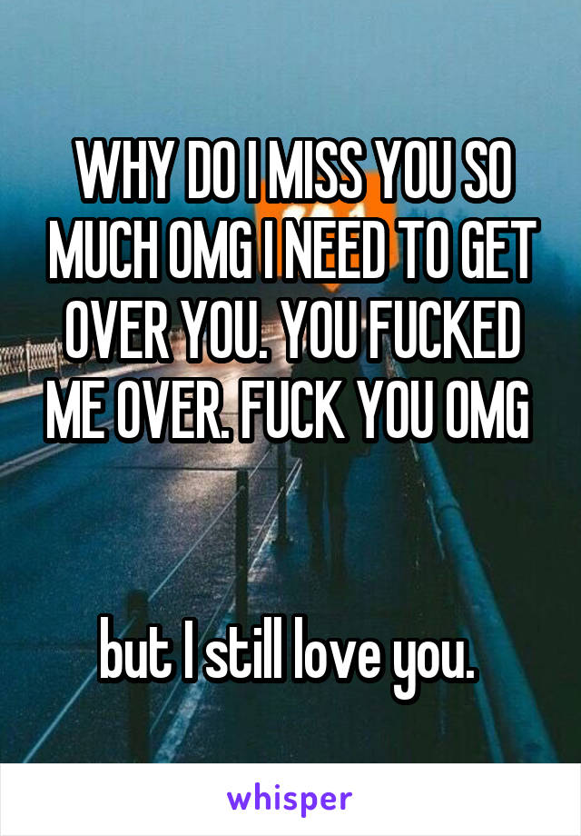 WHY DO I MISS YOU SO MUCH OMG I NEED TO GET OVER YOU. YOU FUCKED ME OVER. FUCK YOU OMG    but I still love you.